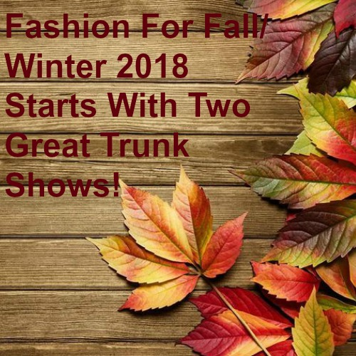 Fashion For Fall/Winter 2018 Starts With Two Great Trunk Shows!